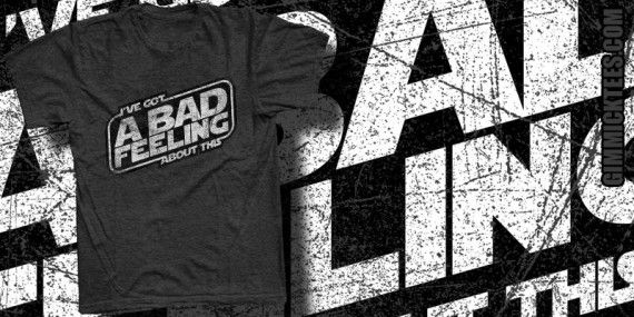 IVE GOT A BAD FEELING ABOUT THIS Tshirt 570x285 IVE GOT A BAD FEELING ABOUT THIS Tshirt