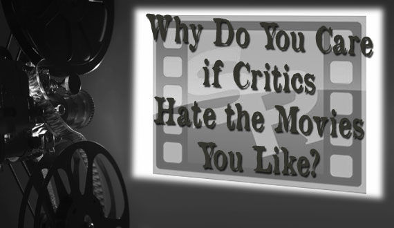 critics header 2 Why Do You Care if Critics Hate the Movies You Like?
